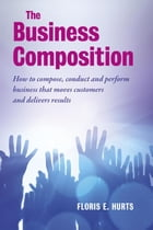 The business composition: how to compose, conduct and perform business that moves customers and delivers results by Floris E. Hurts