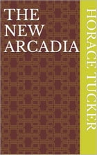 The New Arcadia by Horace Tucker