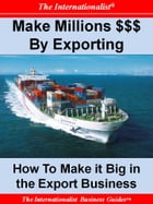 Making Millions $$$ By Exporting: How to Make it Big in the Export Business by Patrick W. Nee
