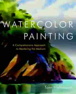 Watercolor Painting: A Comprehensive Approach to Mastering the Medium de Tom Hoffmann