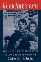 Good Americans: Italian and Jewish Immigrants During the First World War by Christopher M. Sterba
