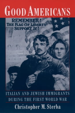 Book Good Americans: Italian and Jewish Immigrants During the First World War by Christopher M. Sterba