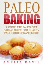 Paleo Baking: A Complete Paleo Diet Baking Guide For Quality Paleo Cookies And More by Amelia Davis