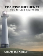 Positive Influence: How to Lead Your World by Grant D. Fairley