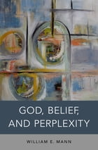God, Belief, and Perplexity by William E. Mann