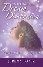 Entering The Dream Dimension: God's Portal to Reveal by Jeremy Lopez