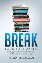 Break Your Boundaries: Fresh Approach to Personal Excellence via 22 Books That'll Kick-start Change by Bharath Gopalan