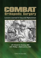 Combat Orthopedic Surgery: Lessons Learned in Iraq and Afghanistan by Brett Owens