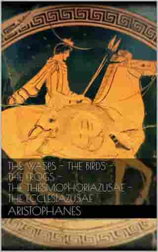 The wasps - The birds - The frogs - The Thesmophoriazusae - The Ecclesiazusae