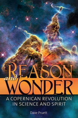 Book Reason and Wonder: A Copernican Revolution in Science and Spirit by Dave Pruett
