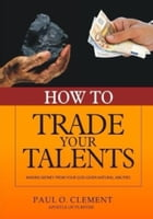 How To Trade Your Talents: Making Money From Your God-Given Natural Abilities by PAUL O. CLEMENT