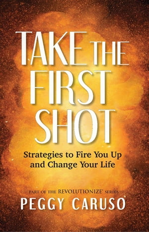 Take the First Shot: Strategies to Fire You Up and Change Your Life by PEGGY CARUSO