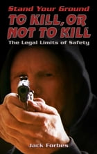 Stand Your Ground: TO KILL, OR NOT TO KILL The Legal Limits of Safety by Jack Forbes