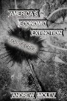 America's Economic Extinction: The Scariest Non-Fiction Book You Will Ever Read by Andrew Moleff