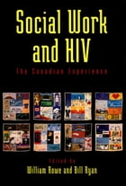 Social Work and HIV: The Canadian Experience by William Rowe