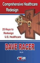 Comprehensive Healthcare Redesign: 25 Keys to Redesign U.S. Healthcare by Dave Racer