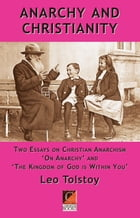 ANARCHY AND CHRISTIANITY: Two essays on Christian Anarchism: 'On Anarchy' and 'The Kingdom Of God Is Within You' by Leo Tolstoy