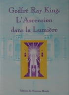 Godfré Ray King : l'Ascension dans la Lumière by Godfré Ray King