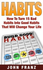 Habits: How to Turn 15 Bad Habits Into Good Habits That Will Change Your Life by John Franz