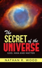 """The Secret of the Universe - """"God, Man and Matter"""" by Nathan R. Wood"""