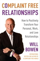 Complaint Free Relationships: How to Positively Transform Your Personal, Work, and Love Relationships by Will Bowen