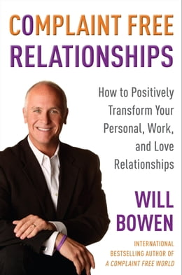 Book Complaint Free Relationships: How to Positively Transform Your Personal, Work, and Love… by Will Bowen