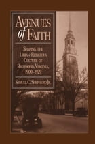 Avenues of Faith: Shaping the Urban Religious Culture of Richmond, Virginia, 1900–1929 by Samuel C. Shepherd Jr