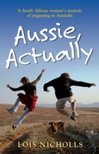 Aussie, Actually: A South African woman's memoir of migrating to Australia by Lois Nicholls