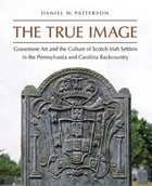 The True Image: Gravestone Art and the Culture of Scotch Irish Settlers in the Pennsylvania and…