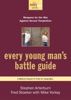 Every Young Man's Battle Guide: Weapons for the War Against Sexual Temptation by Stephen Arterburn