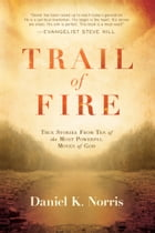 Trail of Fire: True Stories From Ten of the Most Powerful Moves of God by Daniel K. Norris