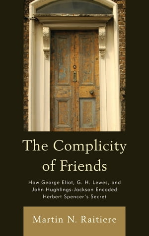 The Complicity of Friends How George Eliot,  G. H. Lewes,  and John Hughlings-Jackson Encoded Herbert Spencer?s Secret