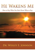 He Wakens Me: How to Pray When You Don't Know What to Pray by Dr. Wesley E. Johnson