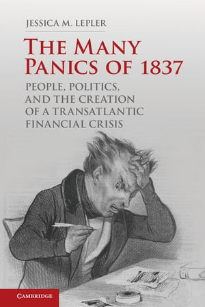 The Many Panics of 1837 People,  Politics,  and the Creation of a Transatlantic Financial Crisis