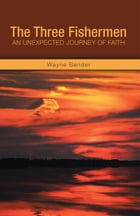 The Three Fishermen: An Unexpected Journey of Faith by Wayne Bender