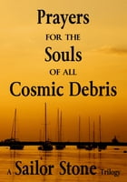 Prayers for the Souls of all Cosmic Debris: A Sailor Stone Trilogy by Sailor Stone
