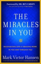 The Miracles In You: Recognizing God's Amazing Work In You and Through You by Mark Victor Hansen