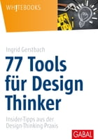 77 Tools für Design Thinker: Insider-Tipps aus der Design-Thinking-Praxis by Ingrid Gerstbach