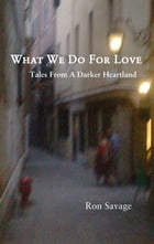 What We Do For Love: Tales From A Darker Heartland by Ron Savage