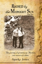 Raised by the Midnight Sun Book 2: The journey of growing up Alaskan, one season at a time. by Sparky Jones