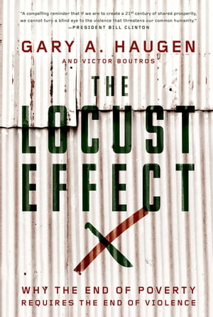 The Locust Effect Why the End of Poverty Requires the End of Violence