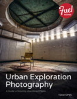 Book Urban Exploration Photography: A Guide to Shooting Abandoned Places by Todd Sipes