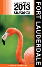Delaplaine's 2013 Guide to Fort Lauderdale by Andrew Delaplaine