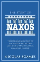 The Story Of Naxos: The extraordinary story of the independent record label that changed classical…