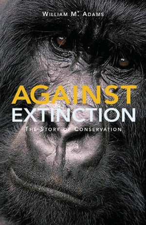 Against Extinction The Story of Conservation