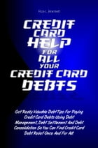 Credit Card Help For All Your Credit Card Debts: Get Really Valuable Debt Tips For Paying Credit Card Debts Using Debt Management, Debt Settlement An by Riza L. Bramlett