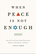 When Peace Is Not Enough: How the Israeli Peace Camp Thinks about Religion, Nationalism, and Justice