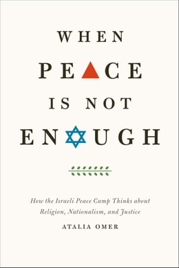 Book When Peace Is Not Enough: How the Israeli Peace Camp Thinks about Religion, Nationalism, and Justice by Atalia Omer