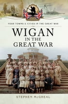 Wigan in the Great War by Stephen McGreal