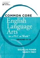Common Core English Language Arts in a PLC at WorkTM, Grades 9-12 by Douglas Fisher